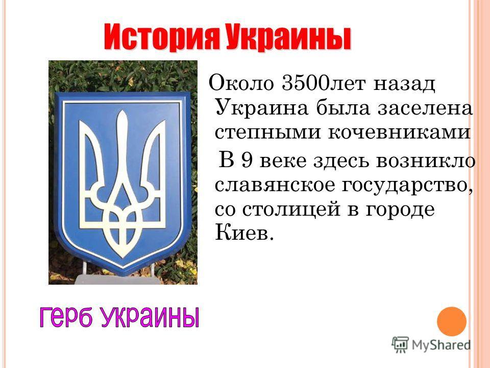 Около 3500лет назад Украина была заселена степными кочевниками В 9 веке здесь возникло славянское государство, со столицей в городе Киев. История Украины