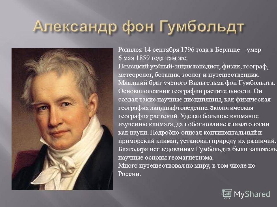 Родился 14 сентября 1796 года в Берлине – умер 6 мая 1859 года там же. Немецкий учёный-энциклопедист, физик, географ, метеоролог, ботаник, зоолог и путешественник. Младший брат учёного Вильгельма фон Гумбольдта. Основоположник географии растительност