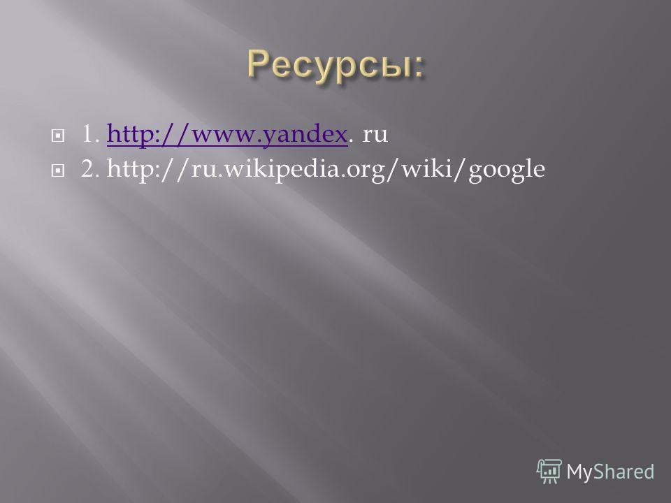 1. http://www.yandex. ruhttp://www.yandex 2. http://ru.wikipedia.org/wiki/google