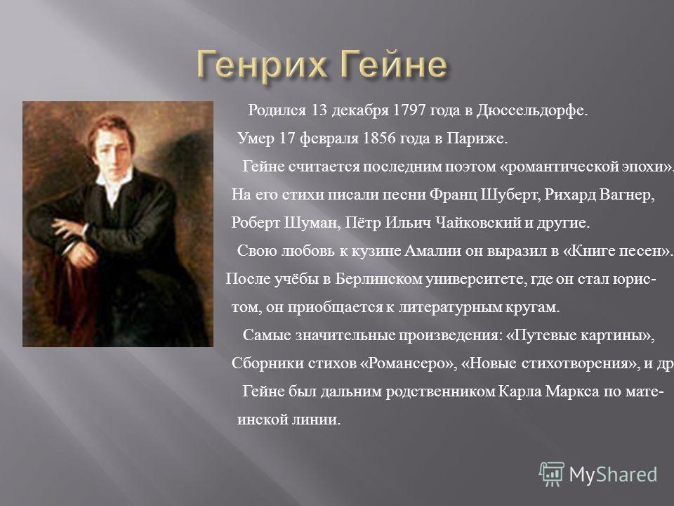 Родился 13 декабря 1797 года в Дюссельдорфе. Умер 17 февраля 1856 года в Париже. Гейне считается последним поэтом «романтической эпохи». На его стихи писали песни Франц Шуберт, Рихард Вагнер, Роберт Шуман, Пётр Ильич Чайковский и другие. Свою любовь