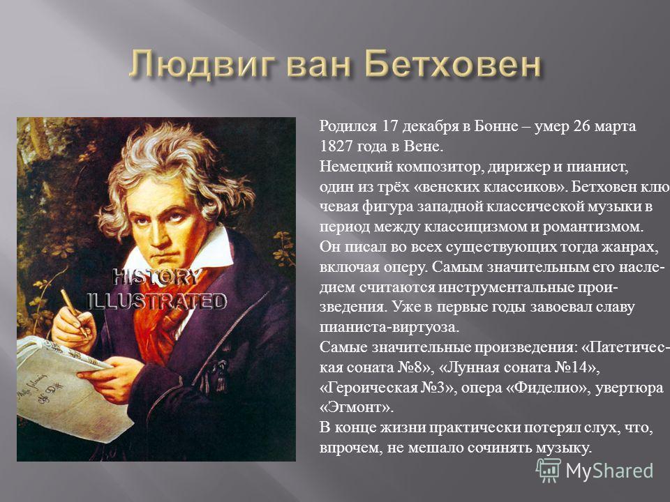 Родился 17 декабря в Бонне – умер 26 марта 1827 года в Вене. Немецкий композитор, дирижер и пианист, один из трёх «венских классиков». Бетховен клю- чевая фигура западной классической музыки в период между классицизмом и романтизмом. Он писал во всех