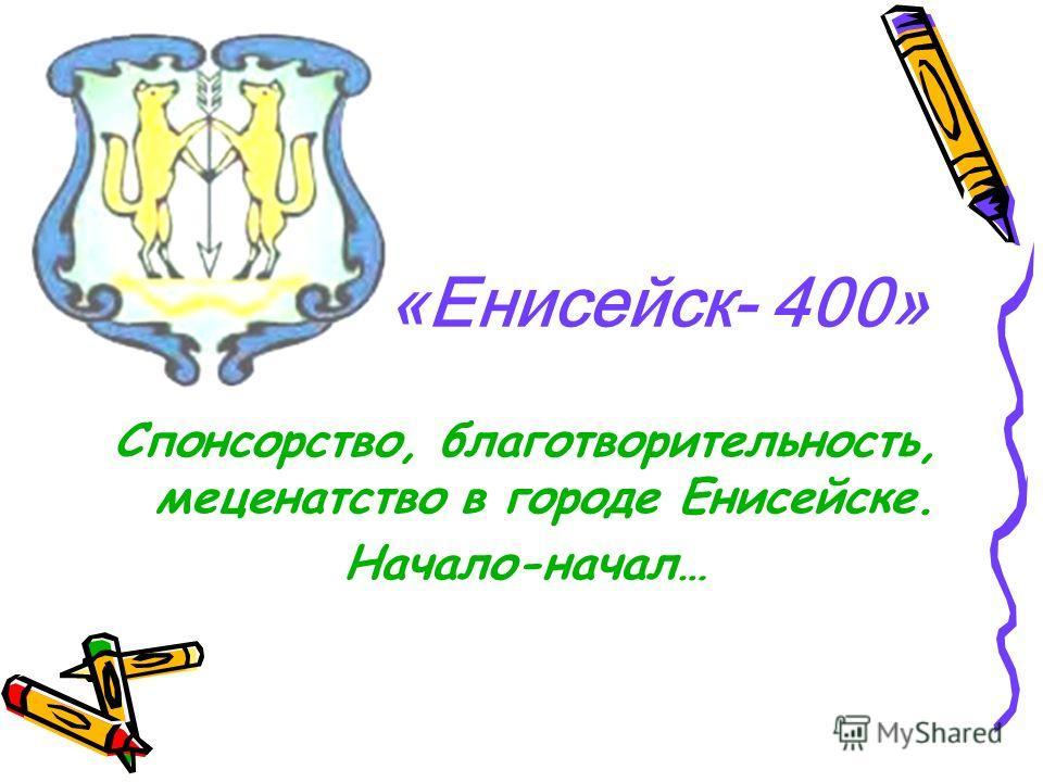 «Енисейск- 400» Спонсорство, благотворительность, меценатство в городе Енисейске. Начало-начал…