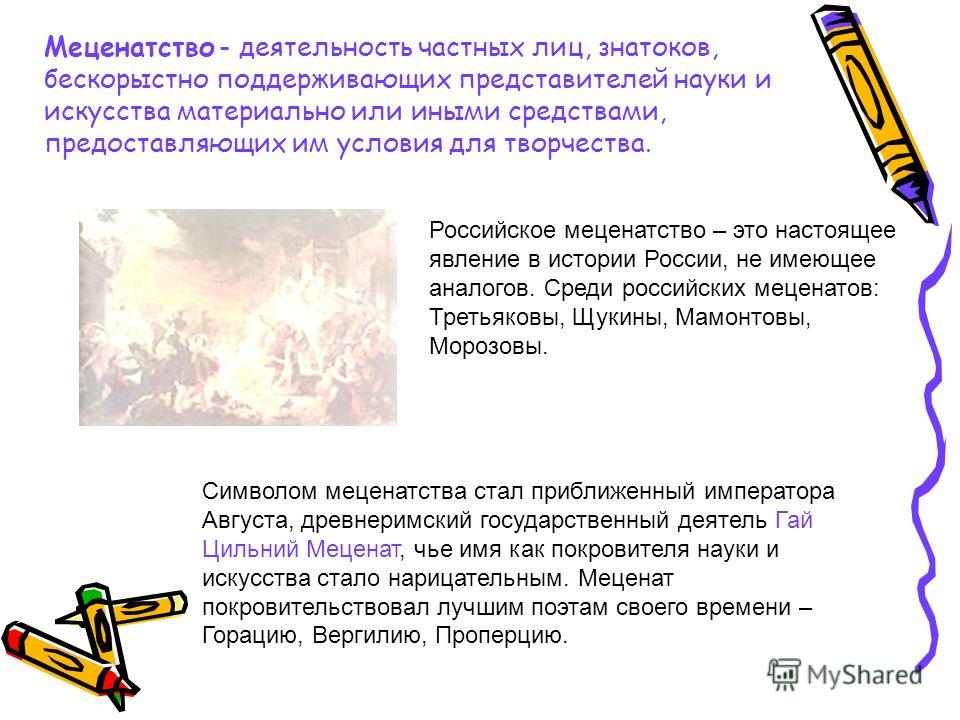 Меценатство - деятельность частных лиц, знатоков, бескорыстно поддерживающих представителей науки и искусства материально или иными средствами, предоставляющих им условия для творчества. Российское меценатство – это настоящее явление в истории России