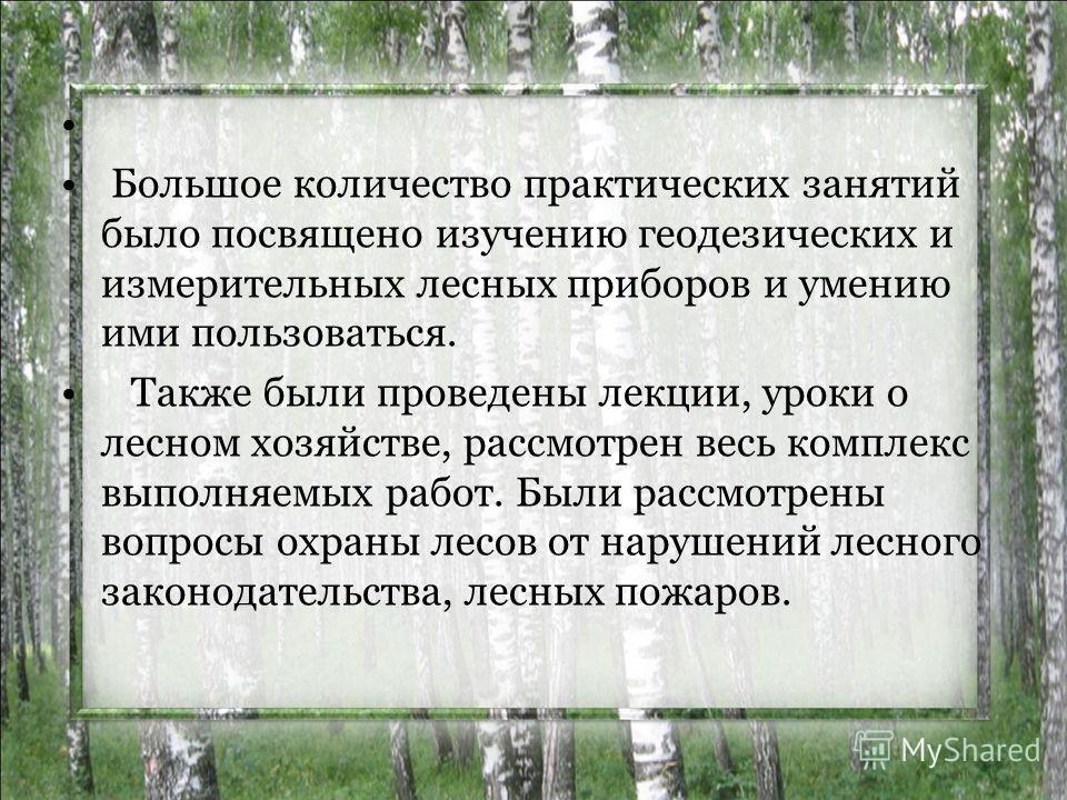 Большое количество практических занятий было посвящено изучению геодезических и измерительных лесных приборов и умению ими пользоваться. Также были проведены лекции, уроки о лесном хозяйстве, рассмотрен весь комплекс выполняемых работ. Были рассмотре
