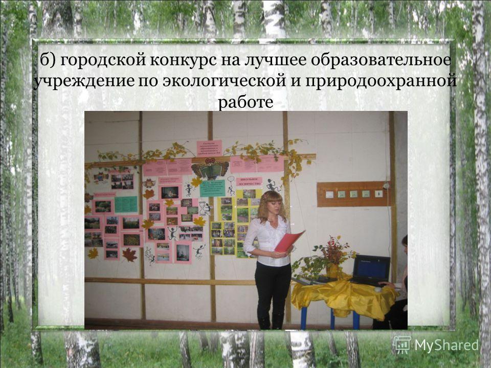б) городской конкурс на лучшее образовательное учреждение по экологической и природоохранной работе
