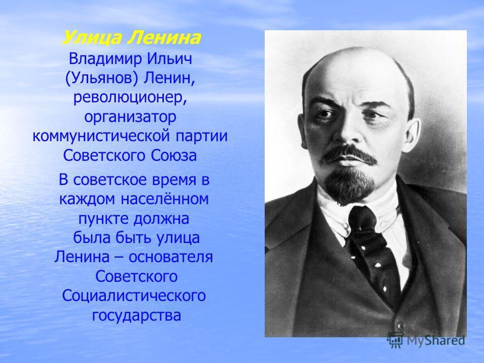 Владимир Ильич (Ульянов) Ленин, революционер, организатор коммунистической партии Советского Союза В советское время в каждом населённом пункте должна была быть улица Ленина – основателя Советского Социалистического государства