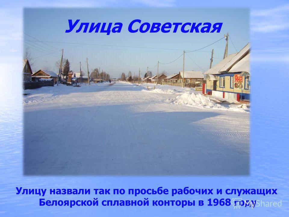 Улица Советская Улицу назвали так по просьбе рабочих и служащих Белоярской сплавной конторы в 1968 году