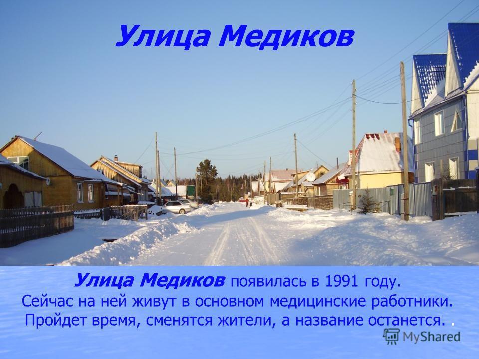 Улица Медиков появилась в 1991 году. Сейчас на ней живут в основном медицинские работники. Пройдет время, сменятся жители, а название останется.. Улица Медиков