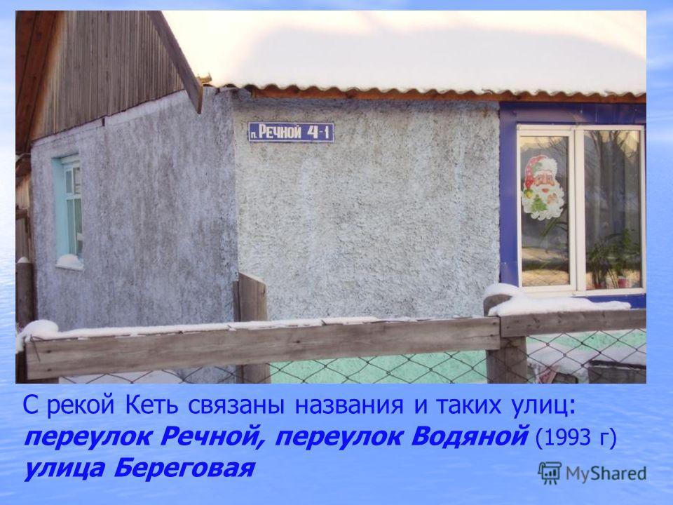 С рекой Кеть связаны названия и таких улиц: переулок Речной, переулок Водяной (1993 г) улица Береговая