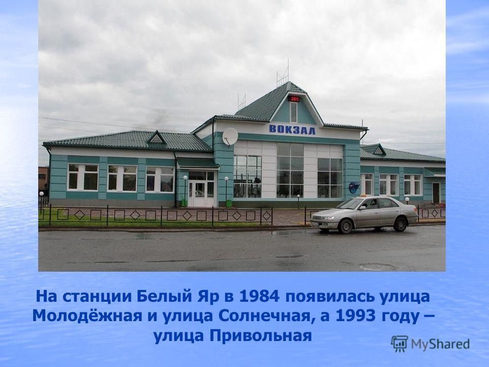 На станции Белый Яр в 1984 появилась улица Молодёжная и улица Солнечная, а 1993 году – улица Привольная