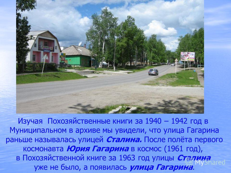 Изучая Похозяйственные книги за 1940 – 1942 год в Муниципальном в архиве мы увидели, что улица Гагарина раньше называлась улицей Сталина. После полёта первого космонавта Юрия Гагарина в космос (1961 год), в Похозяйственной книге за 1963 год улицы Ста