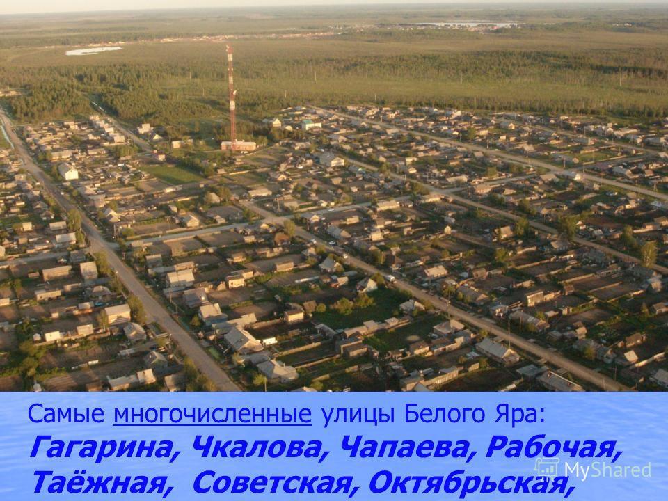 Самые многочисленные улицы Белого Яра: Гагарина, Чкалова, Чапаева, Рабочая, Таёжная, Советская, Октябрьская,