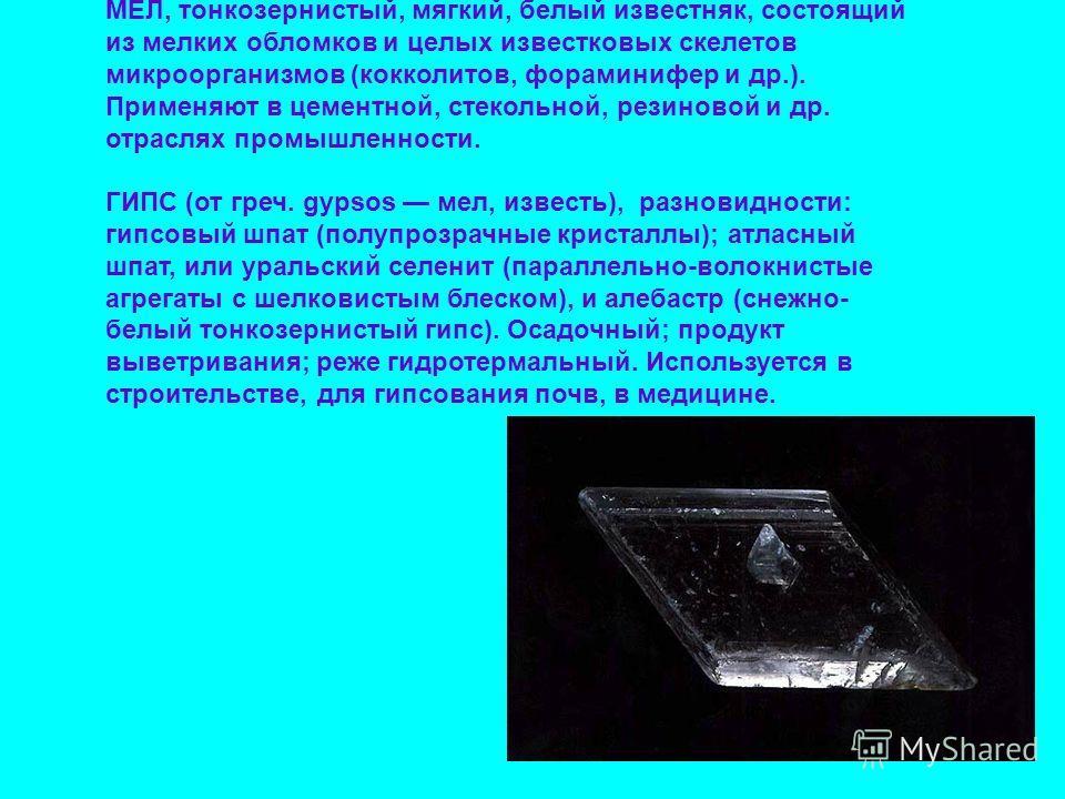 МЕЛ, тонкозернистый, мягкий, белый известняк, состоящий из мелких обломков и целых известковых скелетов микроорганизмов (кокколитов, фораминифер и др.). Применяют в цементной, стекольной, резиновой и др. отраслях промышленности. ГИПС (от греч. gypsos