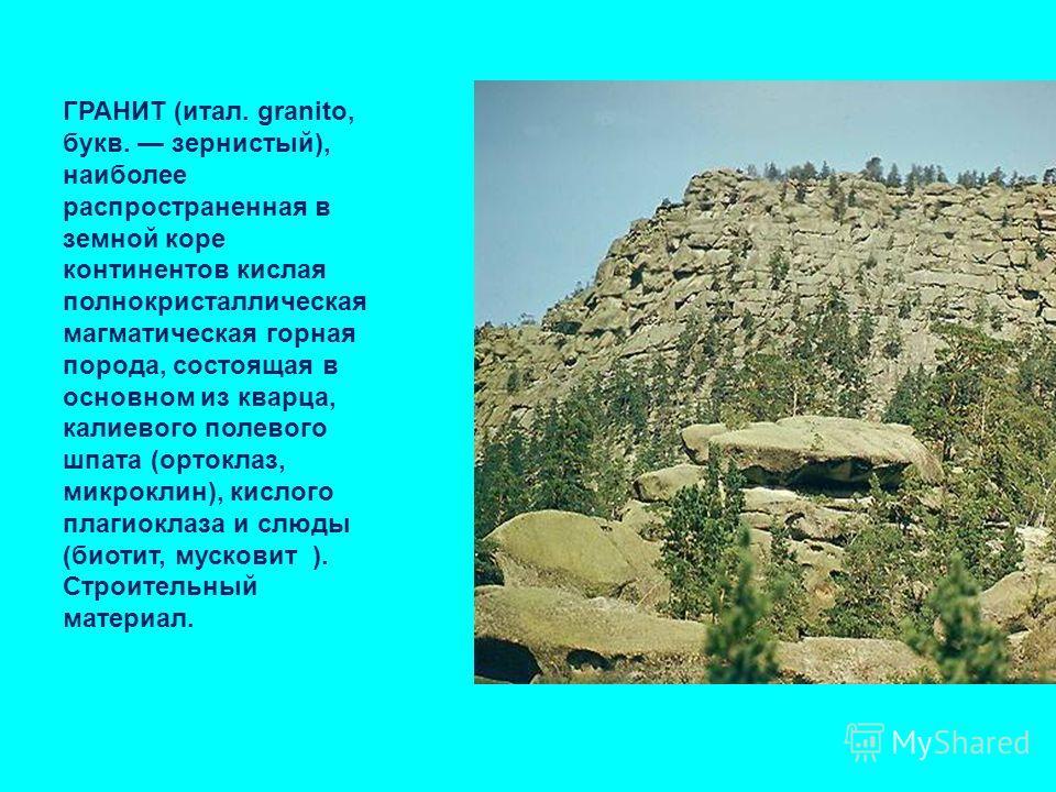 ГРАНИТ (итал. granito, букв. зернистый), наиболее распространенная в земной коре континентов кислая полнокристаллическая магматическая горная порода, состоящая в основном из кварца, калиевого полевого шпата (ортоклаз, микроклин), кислого плагиоклаза