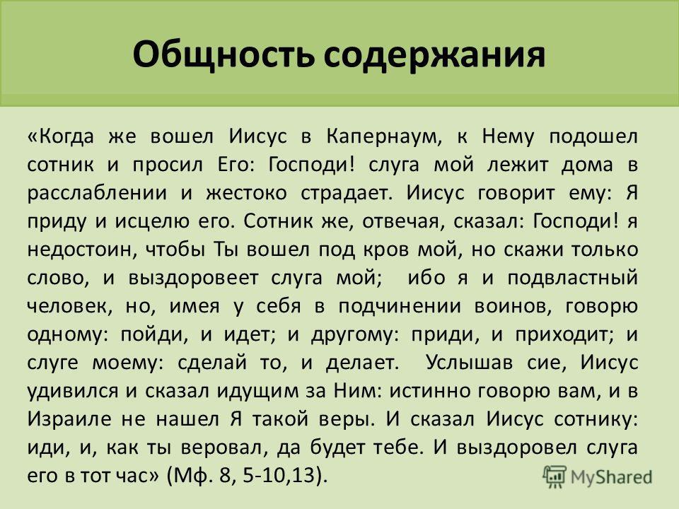 «Когда же вошел Иисус в Капернаум, к Нему подошел сотник и просил Его: Господи! слуга мой лежит дома в расслаблении и жестоко страдает. Иисус говорит ему: Я приду и исцелю его. Сотник же, отвечая, сказал: Господи! я недостоин, чтобы Ты вошел под кров