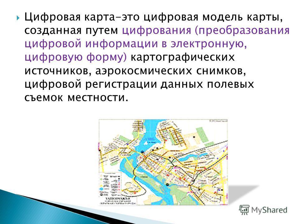 Цифровая карта-это цифровая модель карты, созданная путем цифрования (преобразования цифровой информации в электронную, цифровую форму) картографических источников, аэрокосмических снимков, цифровой регистрации данных полевых съемок местности.