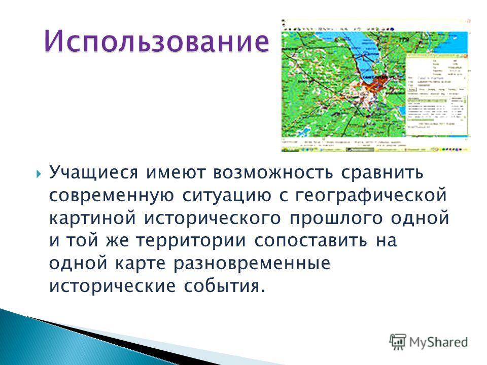 Учащиеся имеют возможность сравнить современную ситуацию с географической картиной исторического прошлого одной и той же территории сопоставить на одной карте разновременные исторические события.