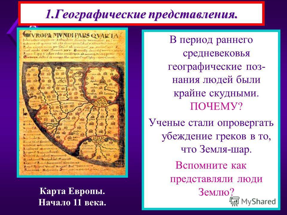 1.Географические представления. В период раннего средневековья географические поз- нания людей были крайне скудными. ПОЧЕМУ? Ученые стали опровергать убеждение греков в то, что Земля-шар. Вспомните как представляли люди Землю? Карта Европы. Начало 11