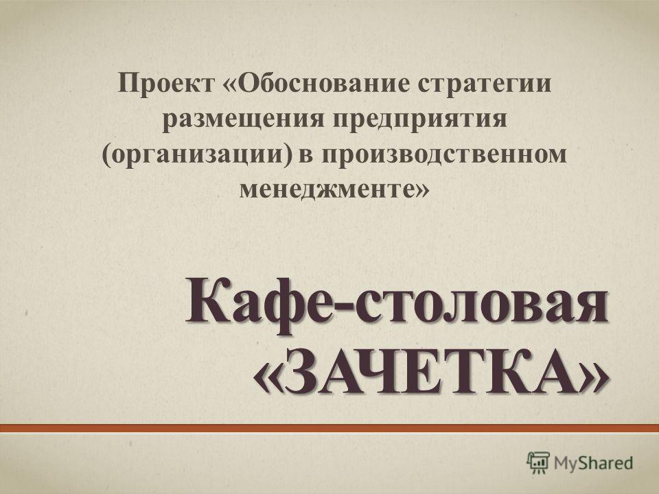 Кафе-столовая«ЗАЧЕТКА» Проект «Обоснование стратегии размещения предприятия (организации) в производственном менеджменте»
