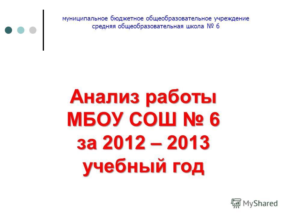 Анализ работы МБОУ СОШ 6 за 2012 – 2013 учебный год муниципальное бюджетное общеобразовательное учреждение средняя общеобразовательная школа 6