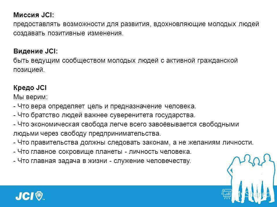 Миссия JCI: предоставлять возможности для развития, вдохновляющие молодых людей создавать позитивные изменения. Видение JCI: быть ведущим сообществом молодых людей с активной гражданской позицией. Кредо JCI Мы верим: - Что вера определяет цель и пред