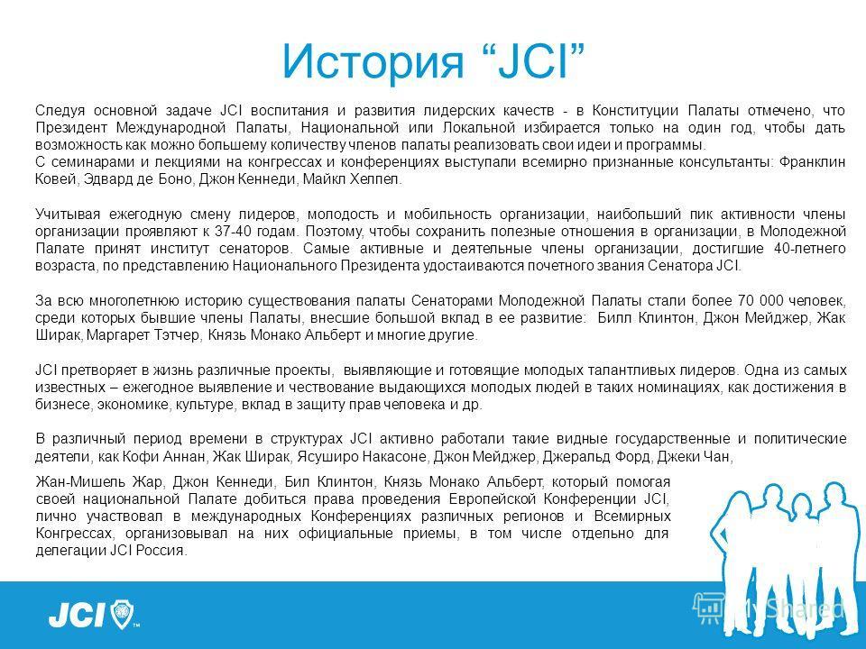 История JCI Следуя основной задаче JCI воспитания и развития лидерских качеств - в Конституции Палаты отмечено, что Президент Международной Палаты, Национальной или Локальной избирается только на один год, чтобы дать возможность как можно большему ко