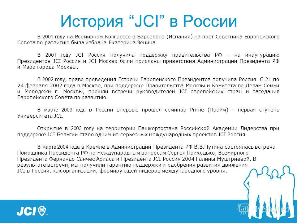 История JCI в России В 2001 году на Всемирном Конгрессе в Барселоне (Испания) на пост Советника Европейского Совета по развитию была избрана Екатерина Зенина. В 2001 году JCI Россия получила поддержку правительства РФ – на инаугурацию Президентов JCI