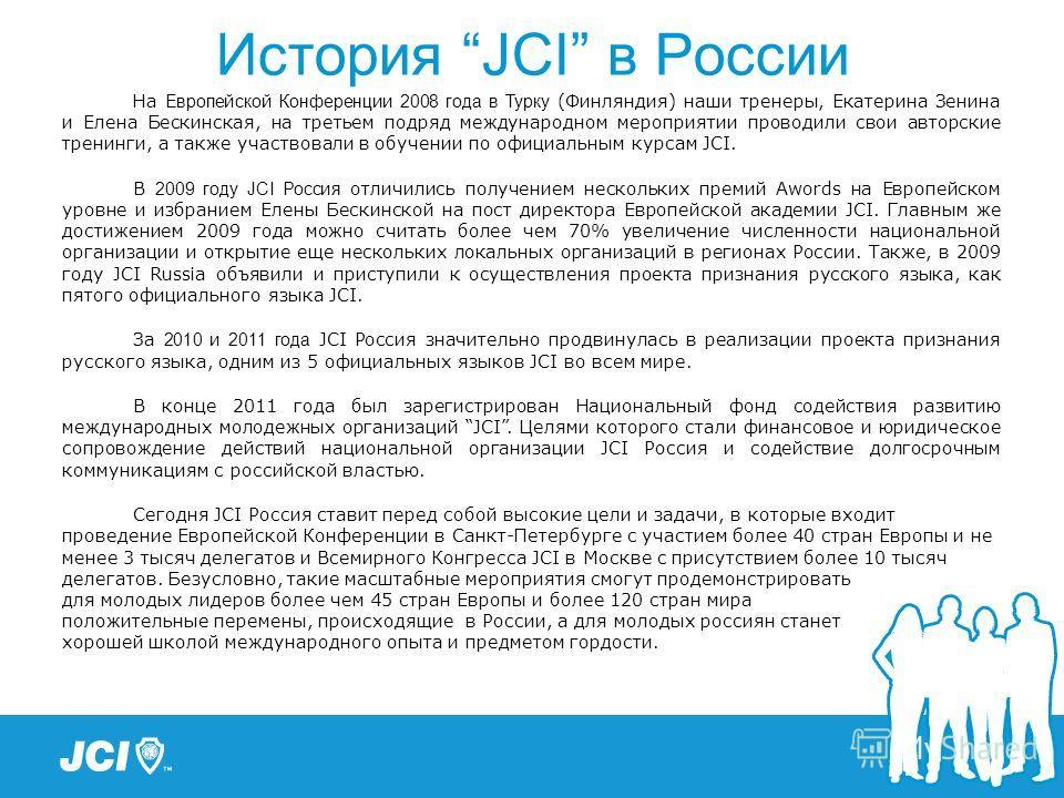 История JCI в России На Европейской Конференции 2008 года в Турку (Финляндия) наши тренеры, Екатерина Зенина и Елена Бескинская, на третьем подряд международном мероприятии проводили свои авторские тренинги, а также участвовали в обучении по официаль