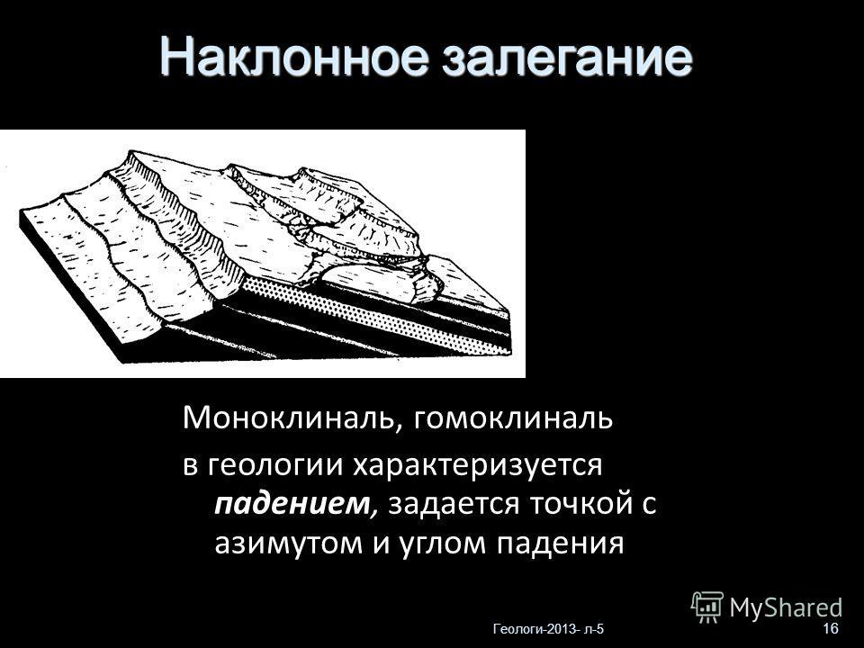 Геологи-2013- л-5 16 Моноклиналь, гомоклиналь в геологии характеризуется падением, задается точкой с азимутом и углом падения Наклонное залегание
