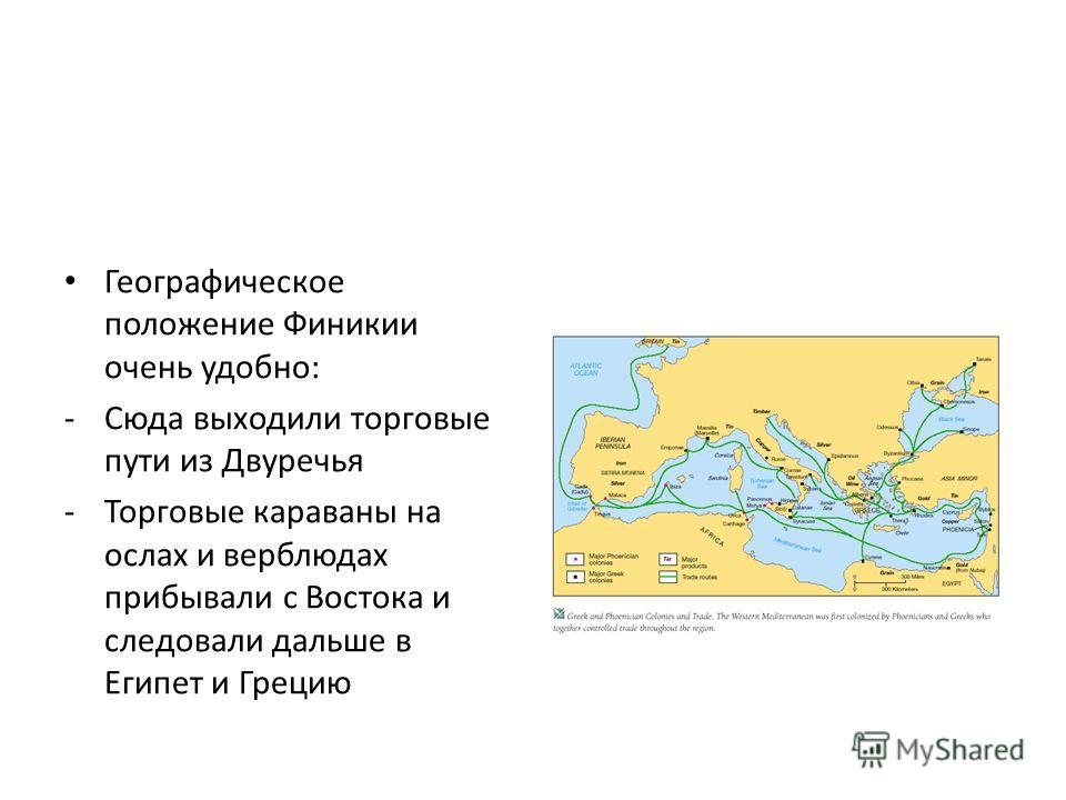 Географическое положение Финикии очень удобно: -Сюда выходили торговые пути из Двуречья -Торговые караваны на ослах и верблюдах прибывали с Востока и следовали дальше в Египет и Грецию