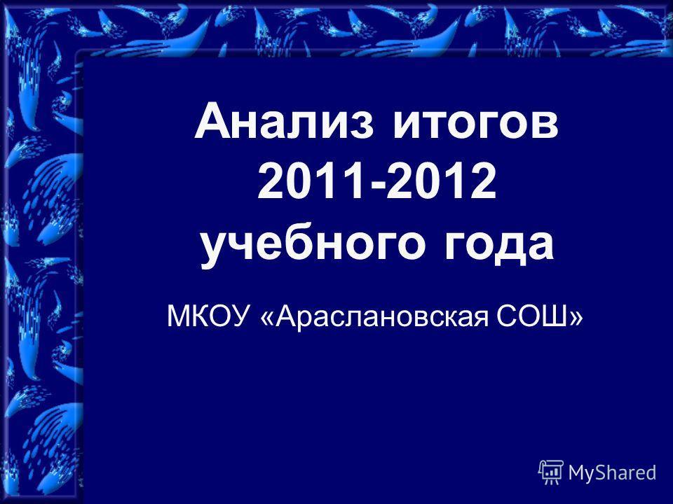 Анализ итогов 2011-2012 учебного года МКОУ «Араслановская СОШ»