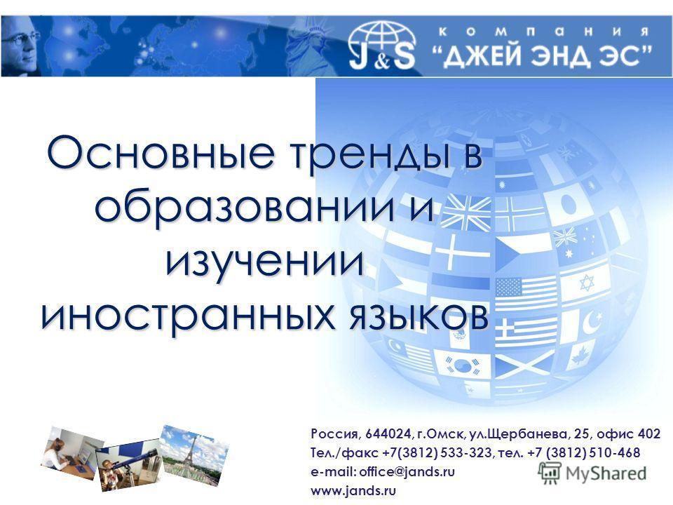 Основные тренды в образовании и изучении иностранных языков Россия, 644024, г.Омск, ул.Щербанева, 25, офис 402 Тел./факс +7(3812) 533-323, тел. +7 (3812) 510-468 e-mail: office@jands.ru www.jands.ru