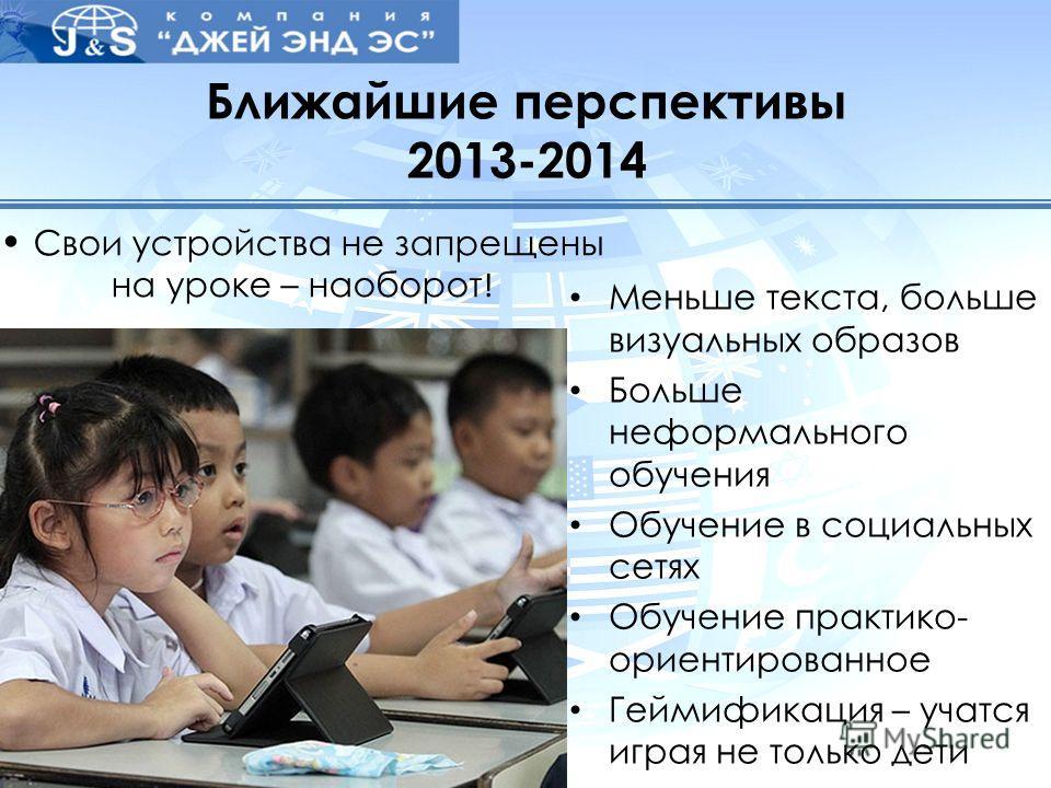 Ближайшие перспективы 2013-2014 Меньше текста, больше визуальных образов Больше неформального обучения Обучение в социальных сетях Обучение практико- ориентированное Геймификация – учатся играя не только дети Свои устройства не запрещены на уроке – н