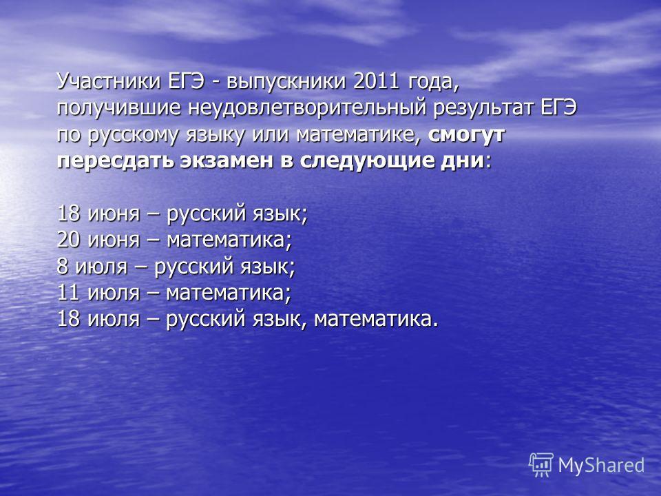 Участники ЕГЭ - выпускники 2011 года, получившие неудовлетворительный результат ЕГЭ по русскому языку или математике, смогут пересдать экзамен в следующие дни: 18 июня – русский язык; 20 июня – математика; 8 июля – русский язык; 11 июля – математика;