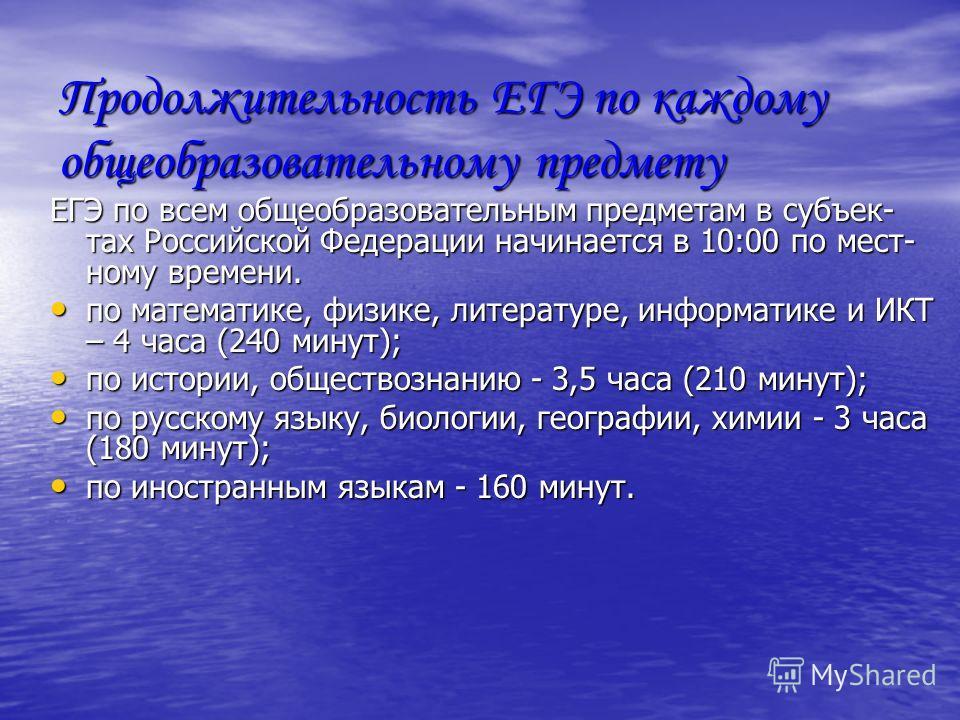 Продолжительность ЕГЭ по каждому общеобразовательному предмету ЕГЭ по всем общеобразовательным предметам в субъек- тах Российской Федерации начинается в 10:00 по мест- ному времени. по математике, физике, литературе, информатике и ИКТ – 4 часа (240 м