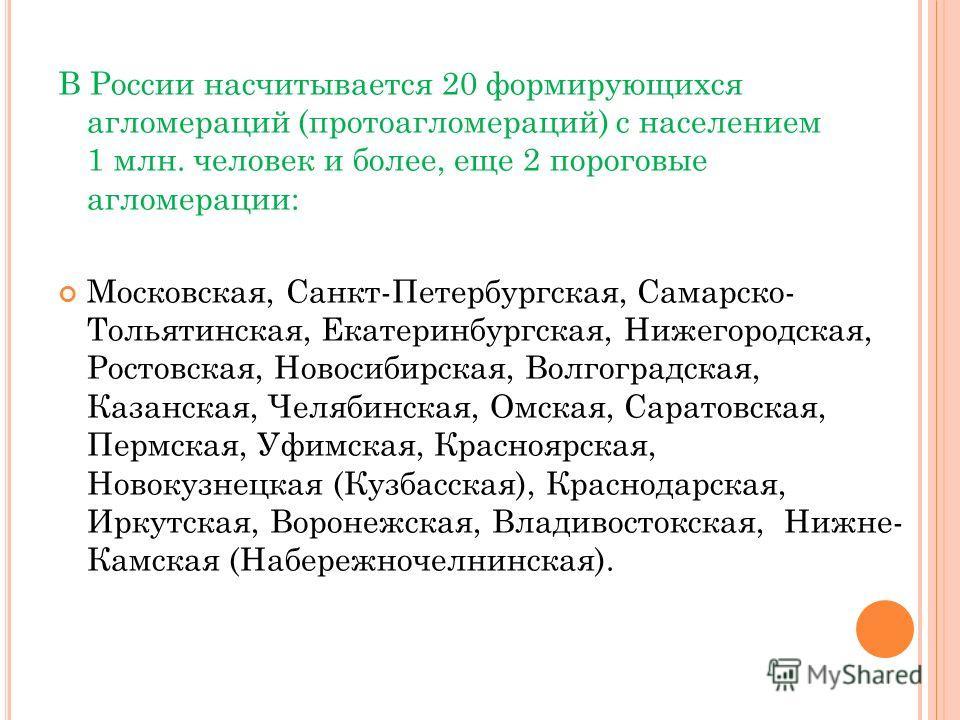 В России насчитывается 20 формирующихся агломераций (протоагломераций) с населением 1 млн. человек и более, еще 2 пороговые агломерации: Московская, Санкт-Петербургская, Самарско- Тольятинская, Екатеринбургская, Нижегородская, Ростовская, Новосибирск