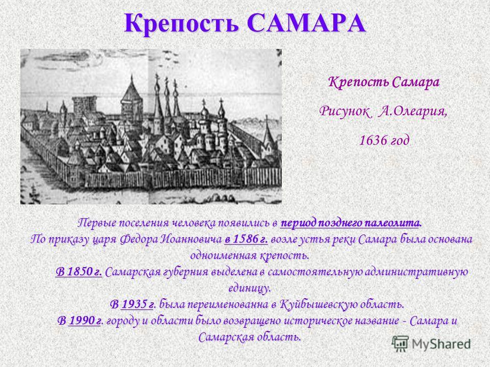Крепость САМАРА Крепость Самара Рисунок А.Олеария, 1636 год Первые поселения человека появились в период позднего палеолита. По приказу царя Федора Иоанновича в 1586 г. возле устья реки Самара была основана одноименная крепость. В 1850 г. Самарская г