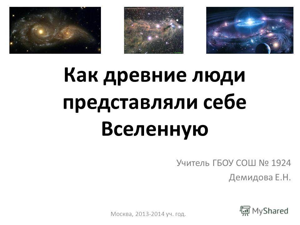 Как древние люди представляли себе Вселенную Учитель ГБОУ СОШ 1924 Демидова Е.Н. Москва, 2013-2014 уч. год.