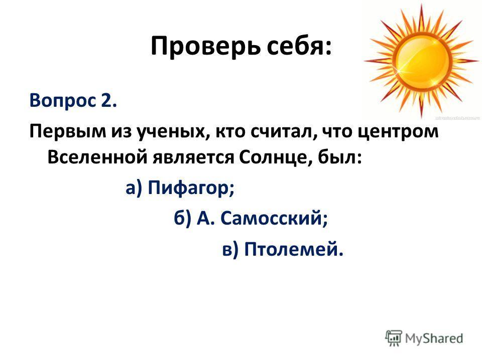 Проверь себя: Вопрос 2. Первым из ученых, кто считал, что центром Вселенной является Солнце, был: а) Пифагор; б) А. Самосский; в) Птолемей.