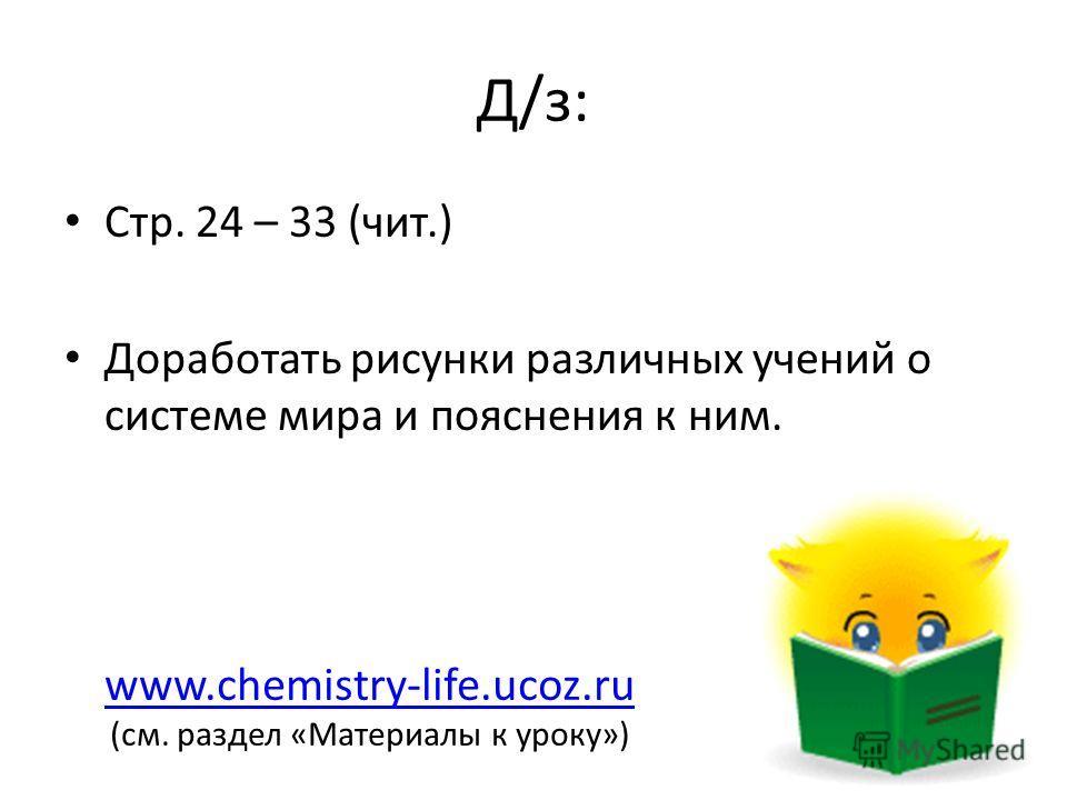 Д/з: Стр. 24 – 33 (чит.) Доработать рисунки различных учений о системе мира и пояснения к ним. www.chemistry-life.ucoz.ru (см. раздел «Материалы к уроку»)