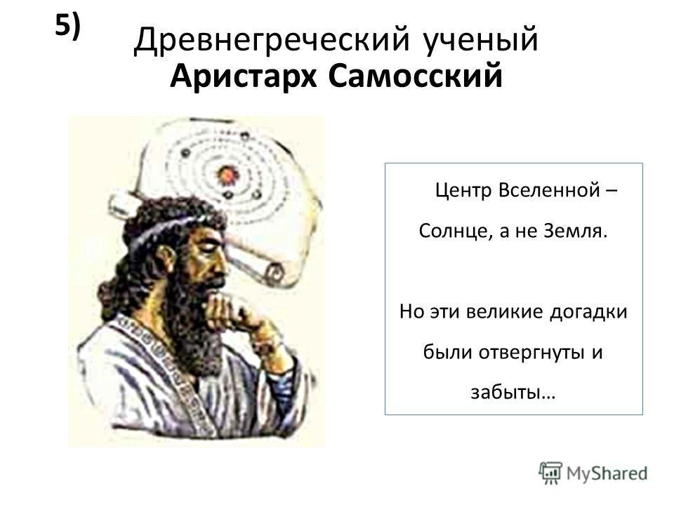 Древнегреческий ученый Аристарх Самосский Центр Вселенной – Солнце, а не Земля. Но эти великие догадки были отвергнуты и забыты… 5)