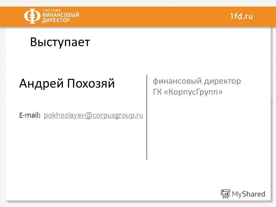 Выступает Андрей Похозяй E-mail: pokhoziayav@corpusgroup.rupokhoziayav@corpusgroup.ru финансовый директор ГК «КорпусГрупп»