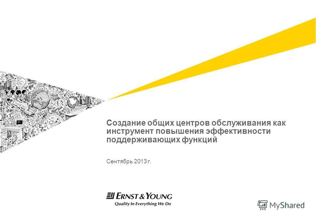 Создание общих центров обслуживания как инструмент повышения эффективности поддерживающих функций Сентябрь 2013 г.