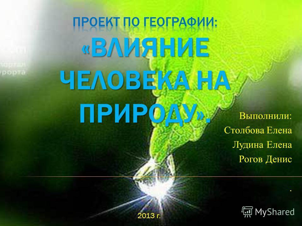 Выполнили: Столбова Елена Лудина Елена Рогов Денис. 2013 г.