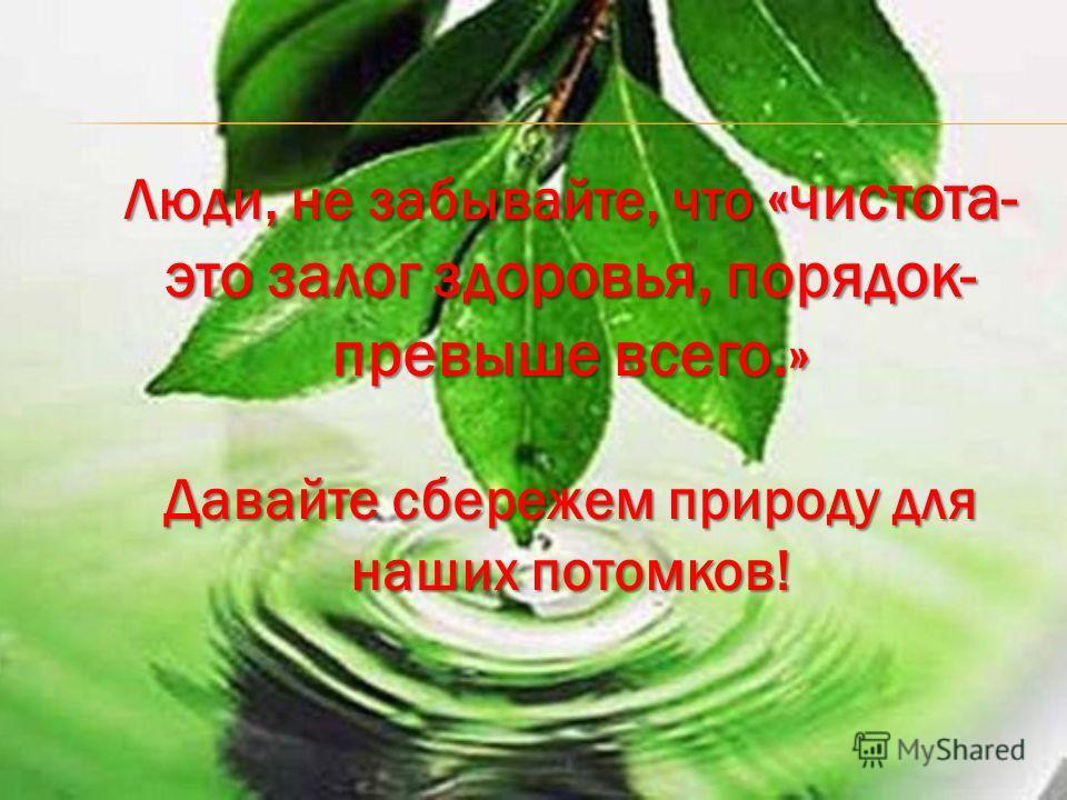 Люди, не забывайте, что «чистота- это залог здоровья, порядок- превыше всего.» Давайте сбережем природу для наших потомков!