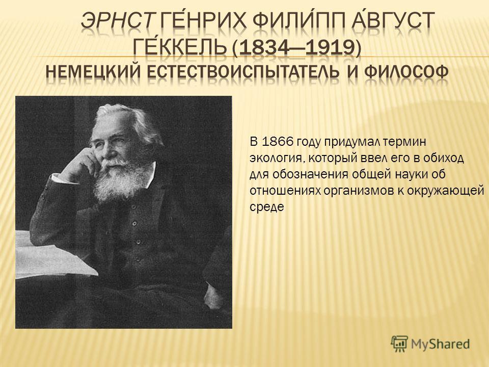 В 1866 году придумал термин экология, который ввел его в обиход для обозначения общей науки об отношениях организмов к окружающей среде