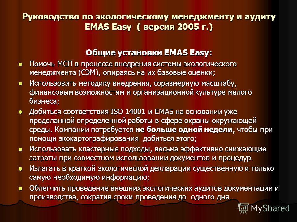 Руководство по экологическому менеджменту и аудиту EMAS Easy ( версия 2005 г.) Общие установки EMAS Easy: Помочь МСП в процессе внедрения системы экологического менеджмента (СЭМ), опираясь на их базовые оценки; Помочь МСП в процессе внедрения системы