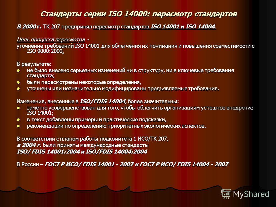 Стандарты серии ISO 14000: пересмотр стандартов В 2000 г. ТК 207 предпринял пересмотр стандартов ISO 14001 и ISO 14004. Цель процесса пересмотра - уточнение требований ISO 14001 для облегчения их понимания и повышения совместимости с ISO 9000:2000. В