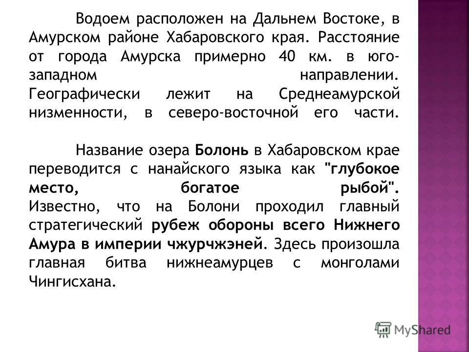 Водоем расположен на Дальнем Востоке, в Амурском районе Хабаровского края. Расстояние от города Амурска примерно 40 км. в юго- западном направлении. Географически лежит на Среднеамурской низменности, в северо-восточной его части. Название озера Болон