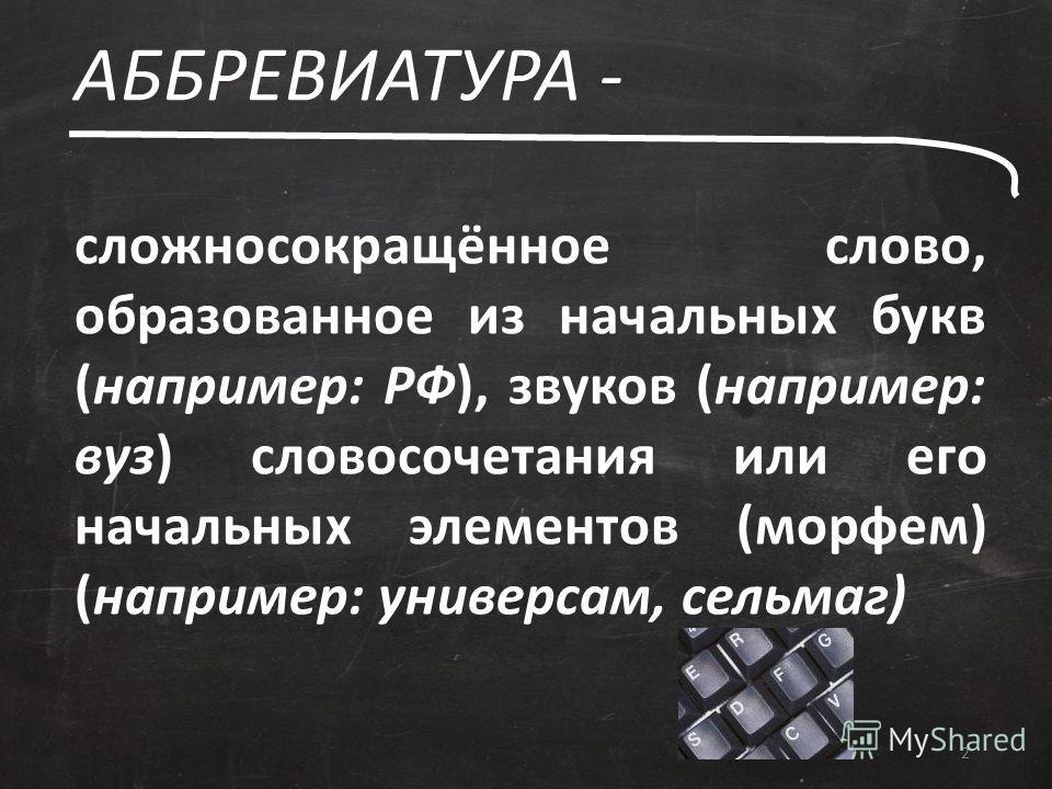 АББРЕВИАТУРА - 2 сложносокращённое слово, образованное из начальных букв (например: РФ), звуков (например: вуз) словосочетания или его начальных элементов (морфем) (например: универсам, сельмаг)